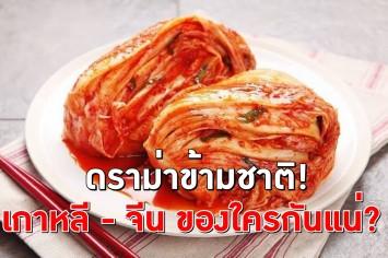 """เบิกเนตร! """"กิมจิ"""" อาหารรสเลิศ ปมศึกแย่งชิงวัฒนธรรม 'เกาหลี - จีน' ขุดดราม่าข้ามชาติของใครกันแน่"""