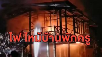 หนีตายวุ่น ไฟไหม้บ้านพักครู เป็นไม้ทั้งหลังอายุกว่า 40 ปี